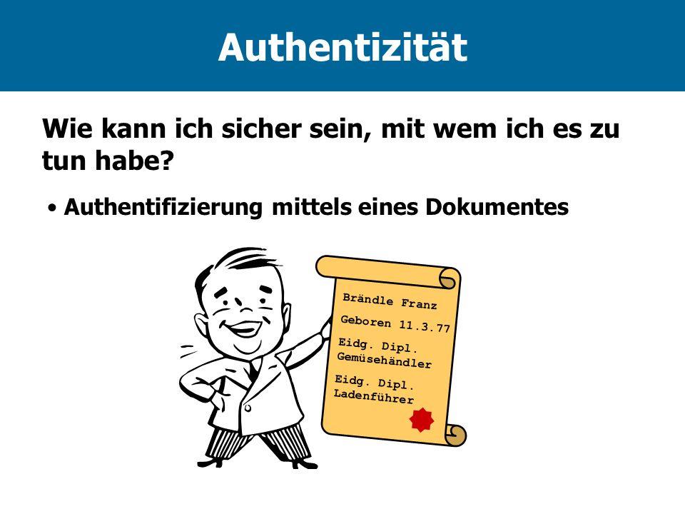Authentizität Authentifizierung mittels eines Dokumentes Wie kann ich sicher sein, mit wem ich es zu tun habe? Brändle Franz Geboren 11.3.77 Eidg. Dip