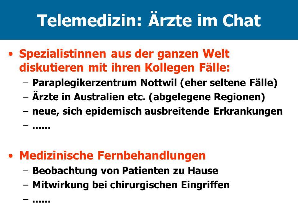 Telemedizin: Ärzte im Chat Spezialistinnen aus der ganzen Welt diskutieren mit ihren Kollegen Fälle: –Paraplegikerzentrum Nottwil (eher seltene Fälle) –Ärzte in Australien etc.
