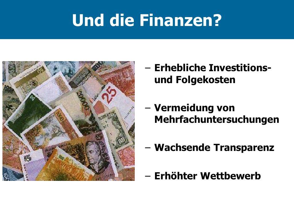 Und die Finanzen? –Erhebliche Investitions- und Folgekosten –Vermeidung von Mehrfachuntersuchungen –Wachsende Transparenz –Erhöhter Wettbewerb