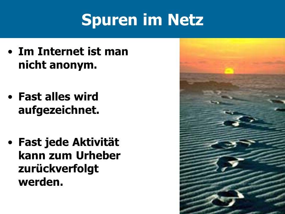 Spuren im Netz Im Internet ist man nicht anonym. Fast alles wird aufgezeichnet. Fast jede Aktivität kann zum Urheber zurückverfolgt werden.