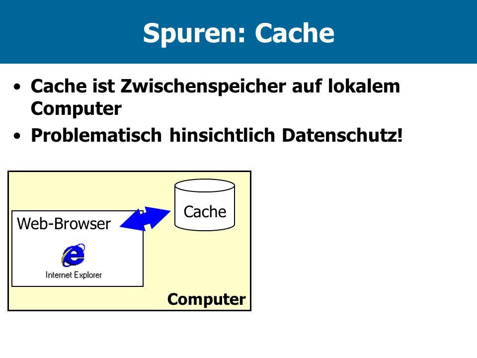 Spuren: Cache Cache ist Zwischenspeicher auf lokalem Computer Problematisch hinsichtlich Datenschutz! Cache Computer Web-Browser