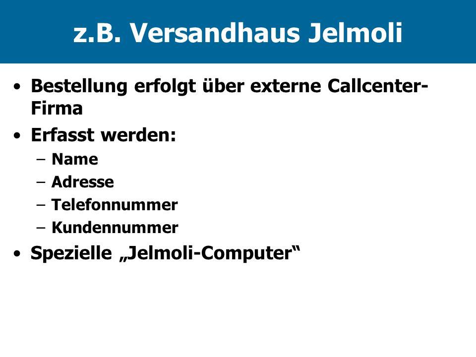 z.B. Versandhaus Jelmoli Bestellung erfolgt über externe Callcenter- Firma Erfasst werden: –Name –Adresse –Telefonnummer –Kundennummer Spezielle Jelmo