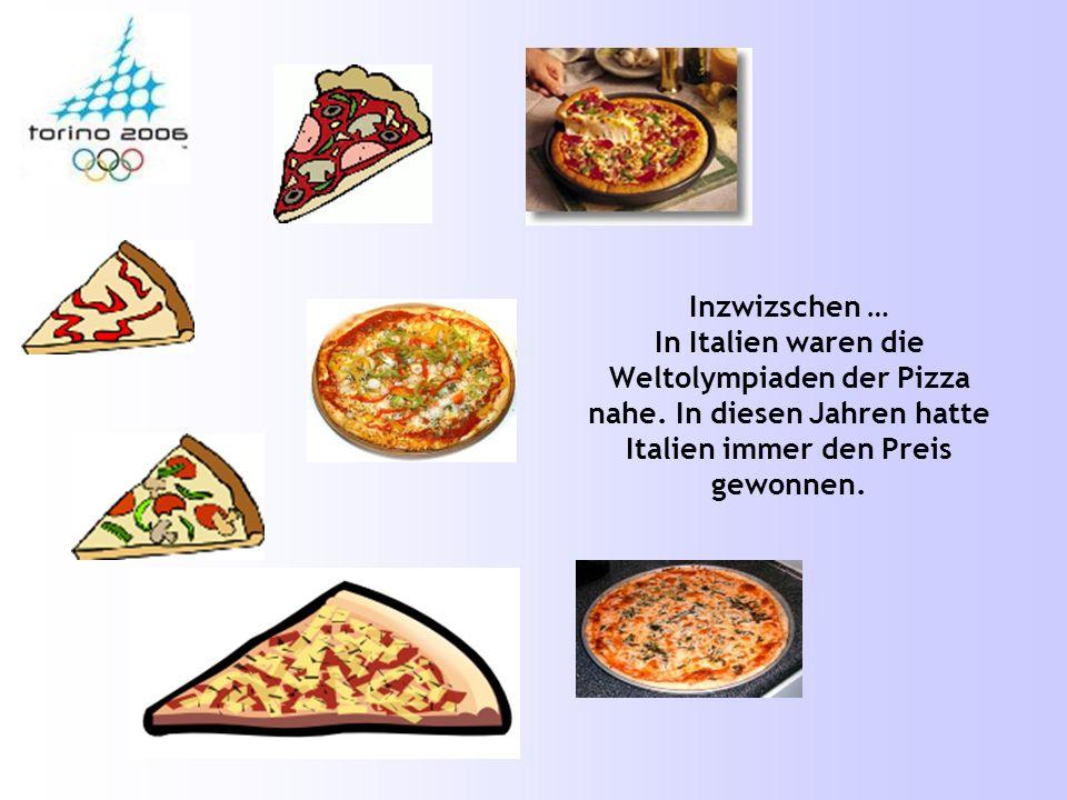 Inzwizschen … In Italien waren die Weltolympiaden der Pizza nahe. In diesen Jahren hatte Italien immer den Preis gewonnen.