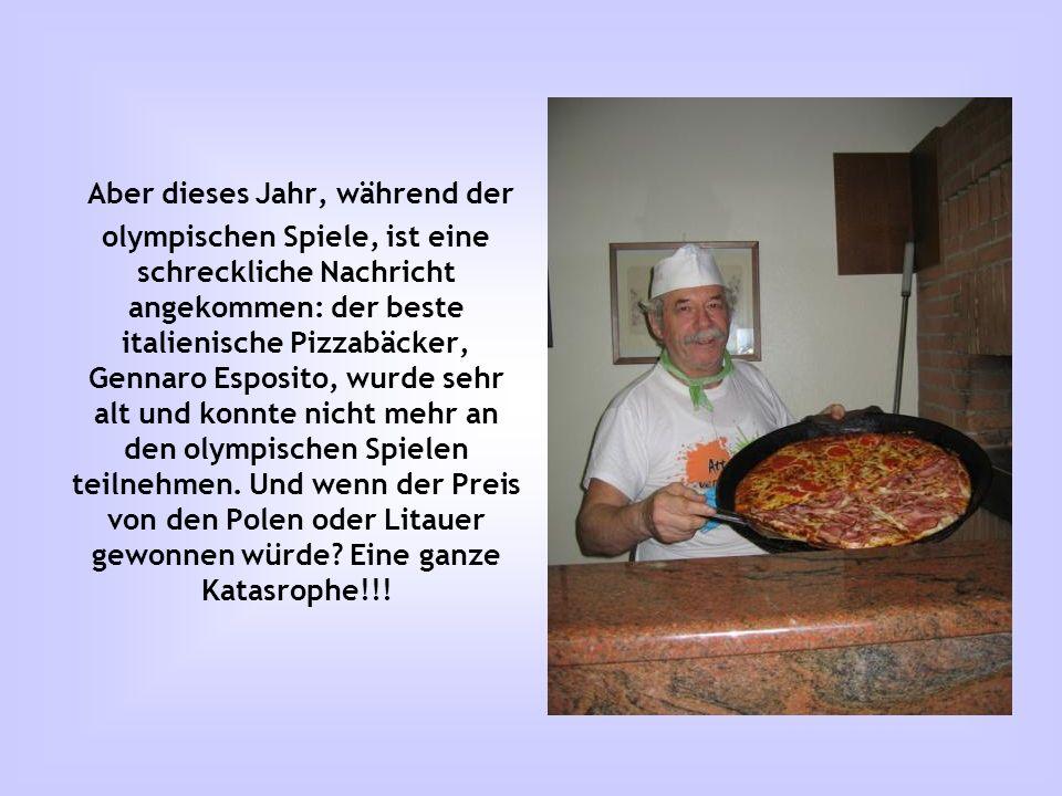 Aber dieses Jahr, während der olympischen Spiele, ist eine schreckliche Nachricht angekommen: der beste italienische Pizzabäcker, Gennaro Esposito, wurde sehr alt und konnte nicht mehr an den olympischen Spielen teilnehmen.