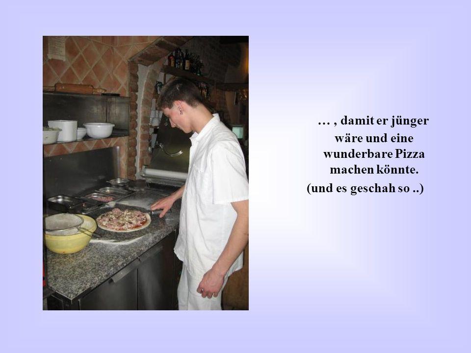 …, damit er jünger wäre und eine wunderbare Pizza machen könnte. (und es geschah so..)