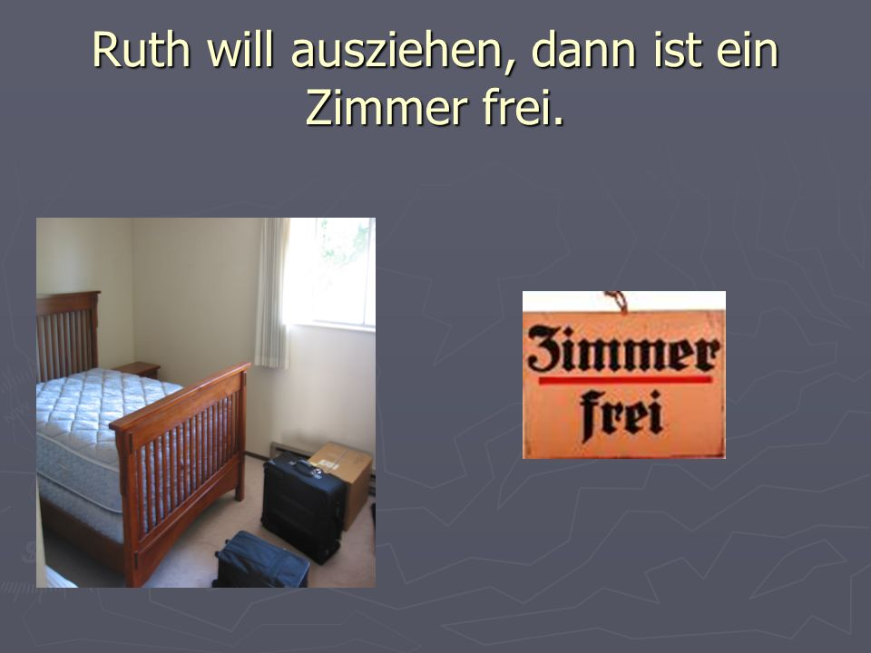 Ruth will ausziehen, dann ist ein Zimmer frei.