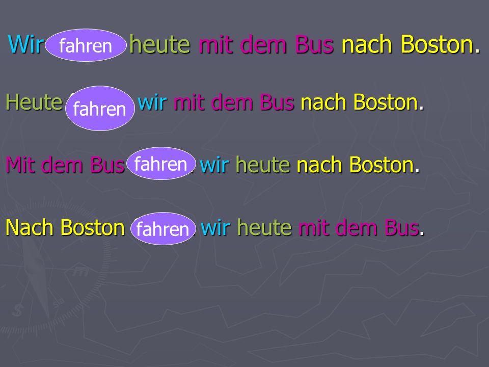 Wir fahren heute mit dem Bus nach Boston. Heute fahren wir mit dem Bus nach Boston.