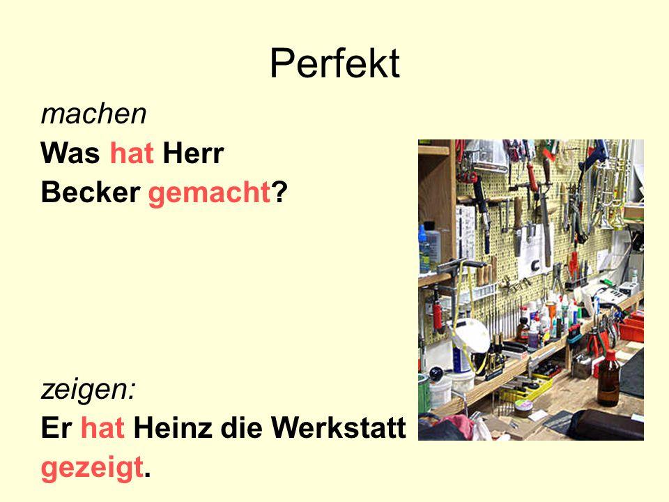 Perfekt machen Was hat Herr Becker gemacht? zeigen: Er hat Heinz die Werkstatt gezeigt.