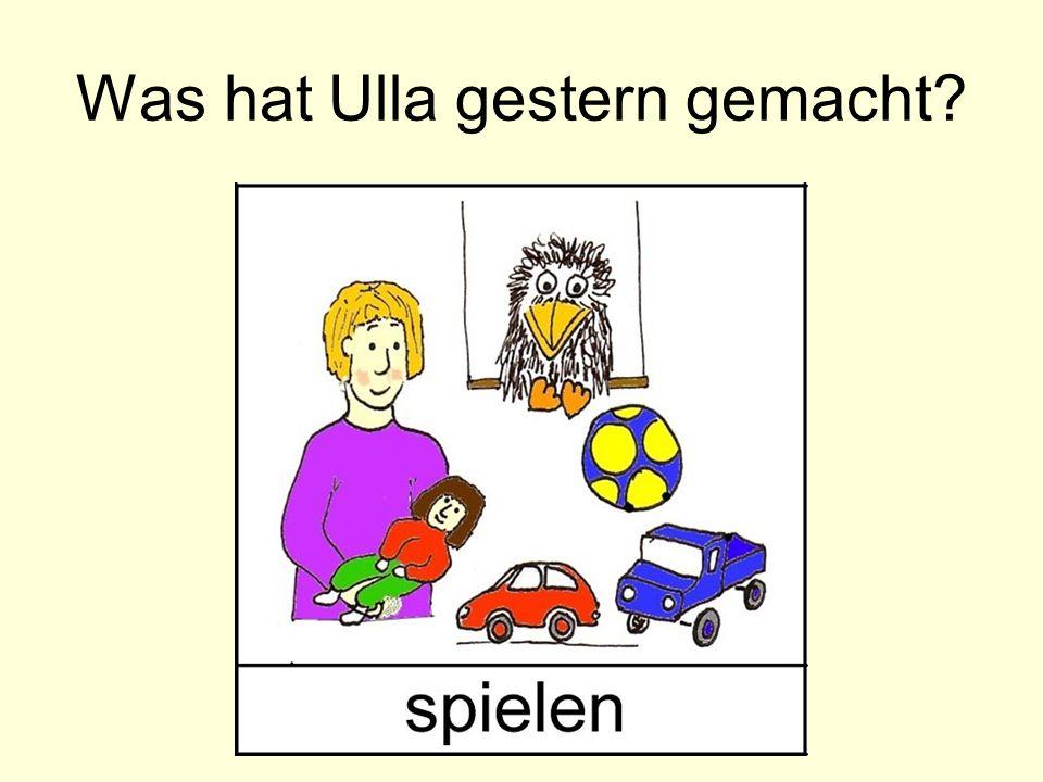 Was hat Ulla gestern gemacht?