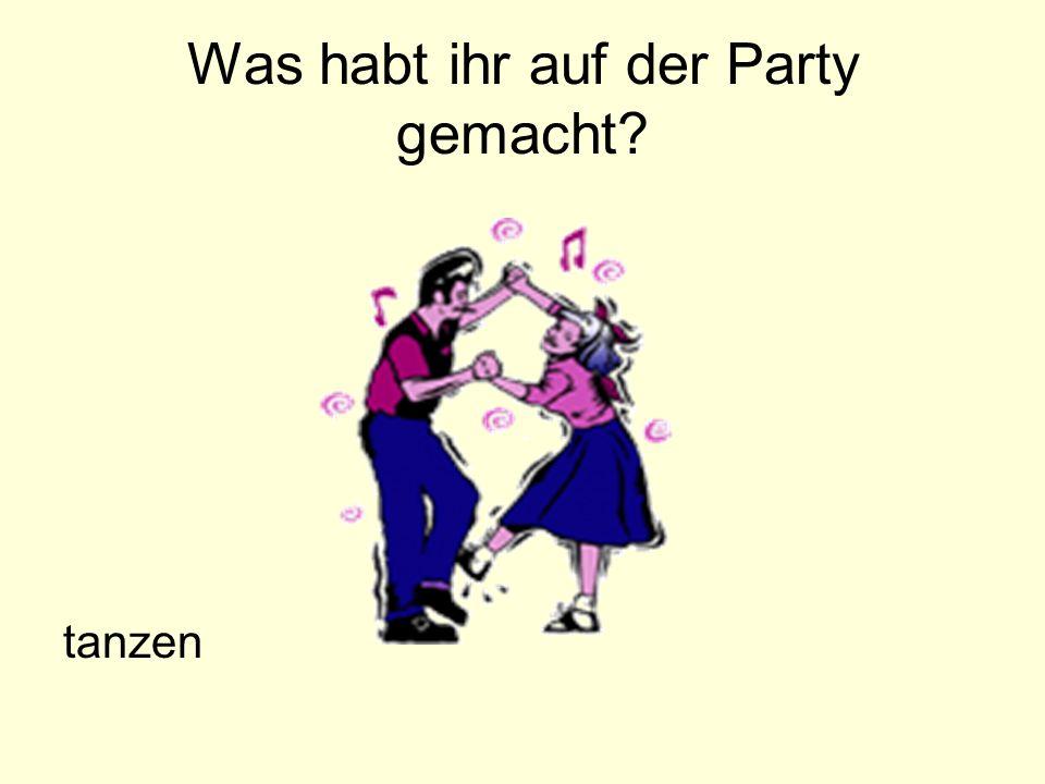 Was habt ihr auf der Party gemacht? tanzen