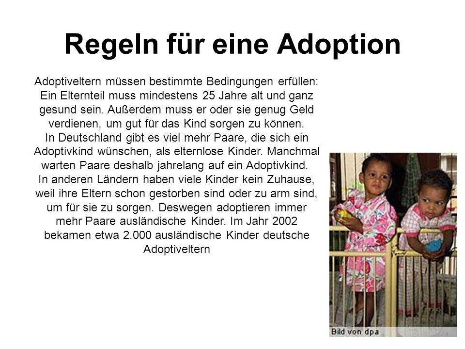 Regeln für eine Adoption Adoptiveltern müssen bestimmte Bedingungen erfüllen: Ein Elternteil muss mindestens 25 Jahre alt und ganz gesund sein.