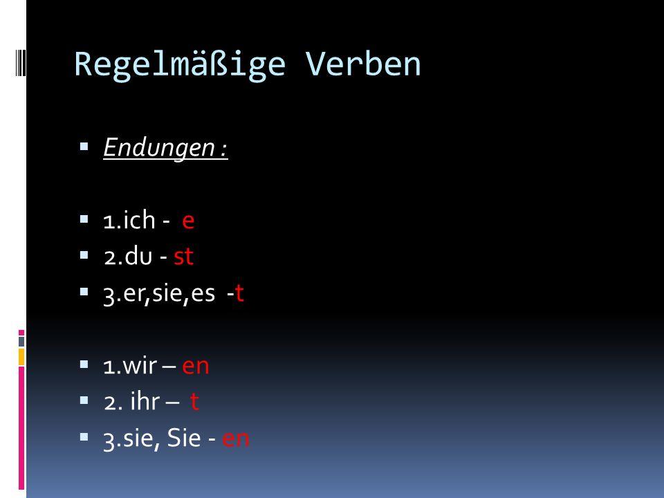 Regelmäßige Verben Endungen : 1.ich - e 2.du - st 3.er,sie,es -t 1.wir – en 2.