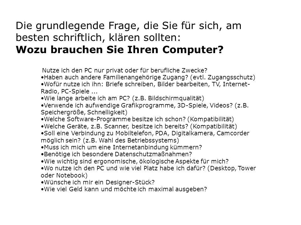 Die grundlegende Frage, die Sie für sich, am besten schriftlich, klären sollten: Wozu brauchen Sie Ihren Computer? Nutze ich den PC nur privat oder fü