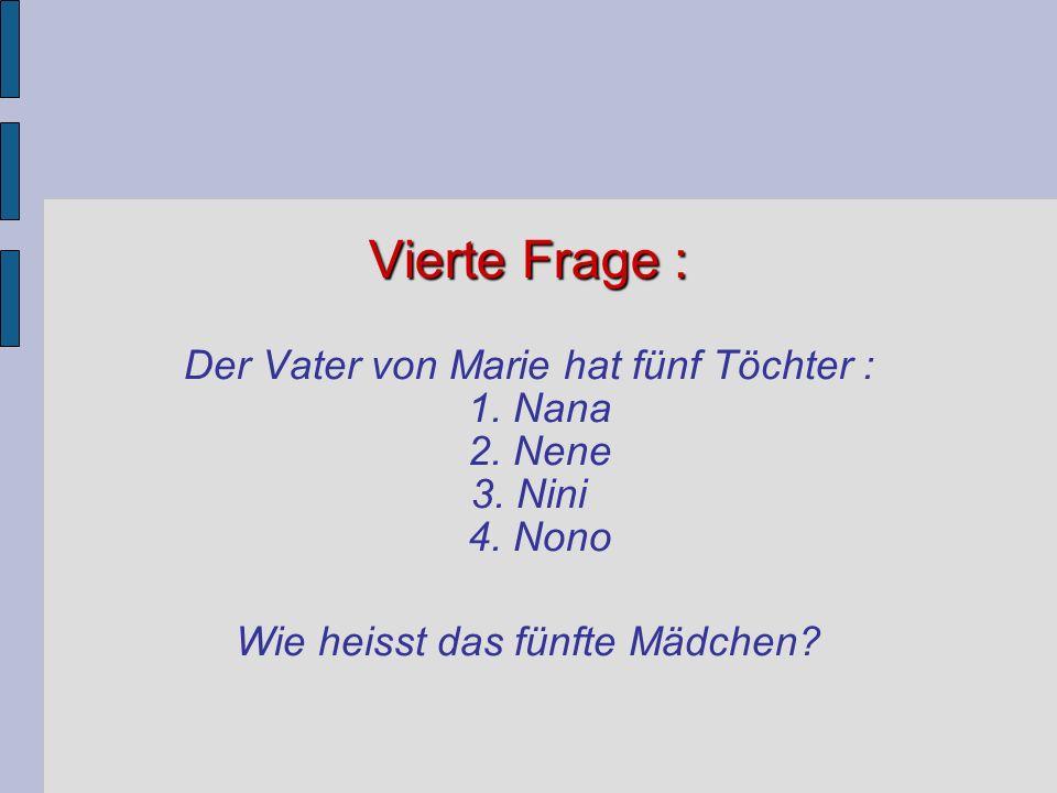 Vierte Frage : Vierte Frage : Der Vater von Marie hat fünf Töchter : 1. Nana 2. Nene 3. Nini 4. Nono Wie heisst das fünfte Mädchen?