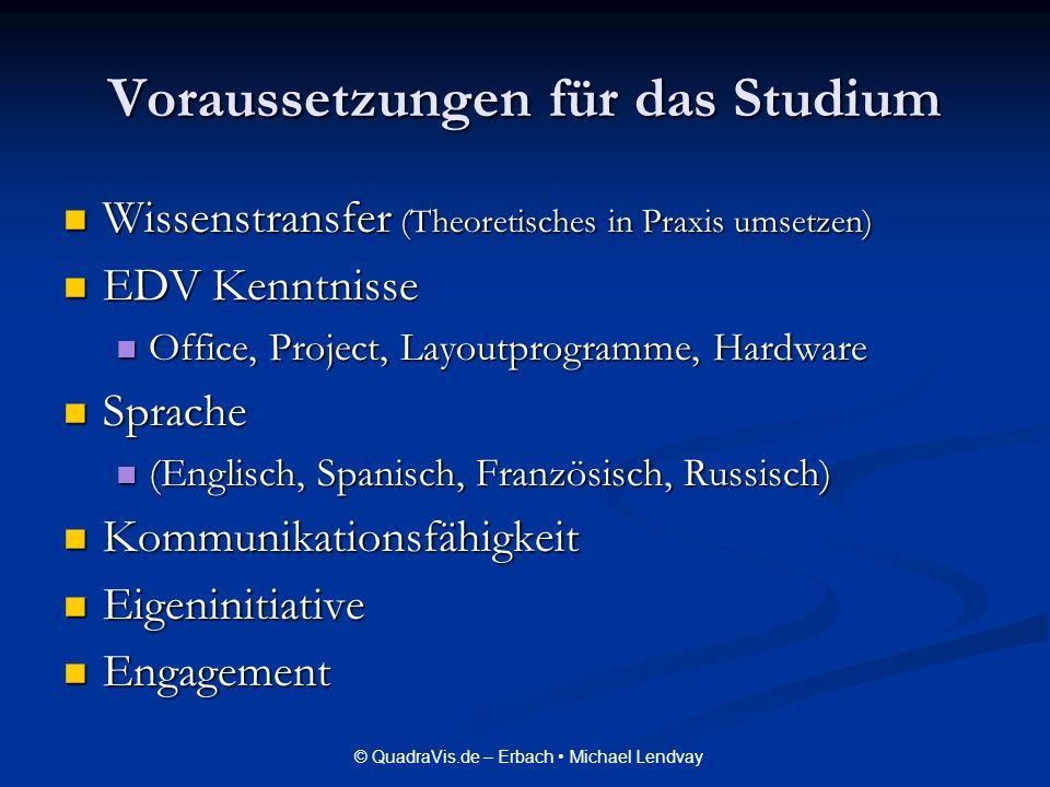 © QuadraVis.de – Erbach Michael Lendvay Voraussetzungen für das Studium Wissenstransfer (Theoretisches in Praxis umsetzen) Wissenstransfer (Theoretisc