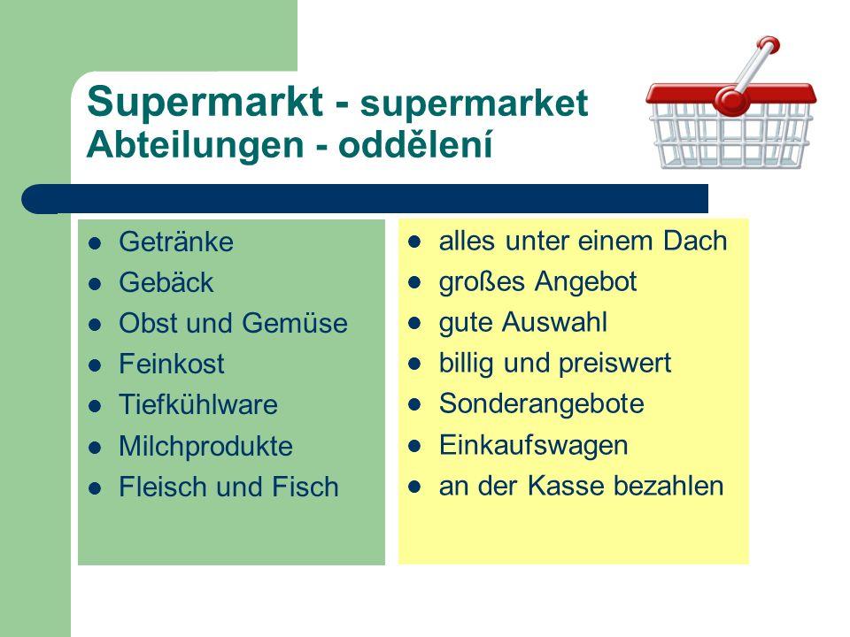 Supermarkt - supermarket Abteilungen - oddělení Getränke Gebäck Obst und Gemüse Feinkost Tiefkühlware Milchprodukte Fleisch und Fisch alles unter einem Dach großes Angebot gute Auswahl billig und preiswert Sonderangebote Einkaufswagen an der Kasse bezahlen