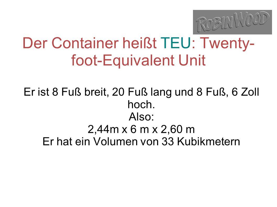 Der Container heißt TEU: Twenty- foot-Equivalent Unit Er ist 8 Fuß breit, 20 Fuß lang und 8 Fuß, 6 Zoll hoch.