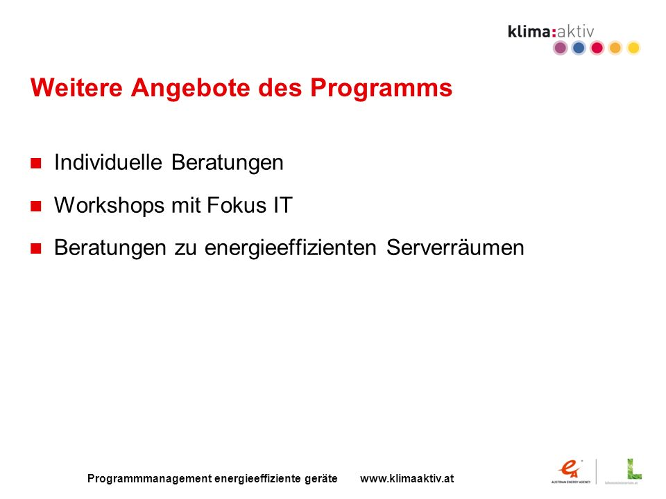 Programmmanagement energieeffiziente geräte www.klimaaktiv.at Weitere Angebote des Programms Individuelle Beratungen Workshops mit Fokus IT Beratungen zu energieeffizienten Serverräumen