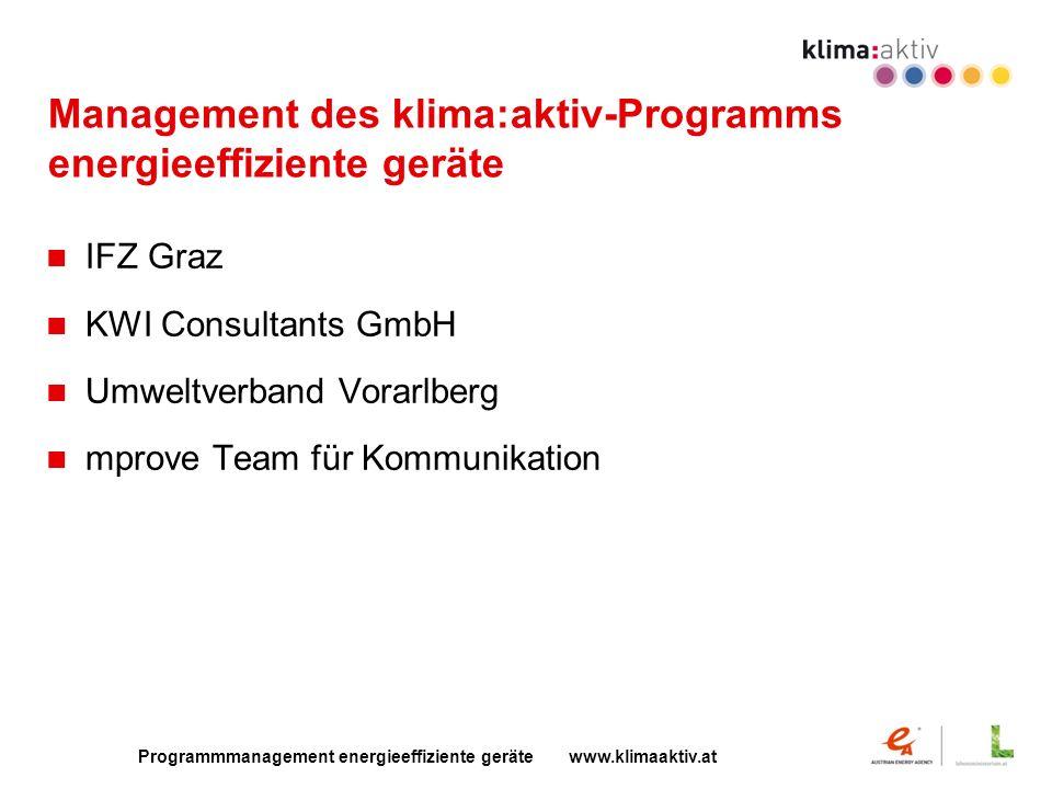 Programmmanagement energieeffiziente geräte www.klimaaktiv.at Management des klima:aktiv-Programms energieeffiziente geräte IFZ Graz KWI Consultants GmbH Umweltverband Vorarlberg mprove Team für Kommunikation