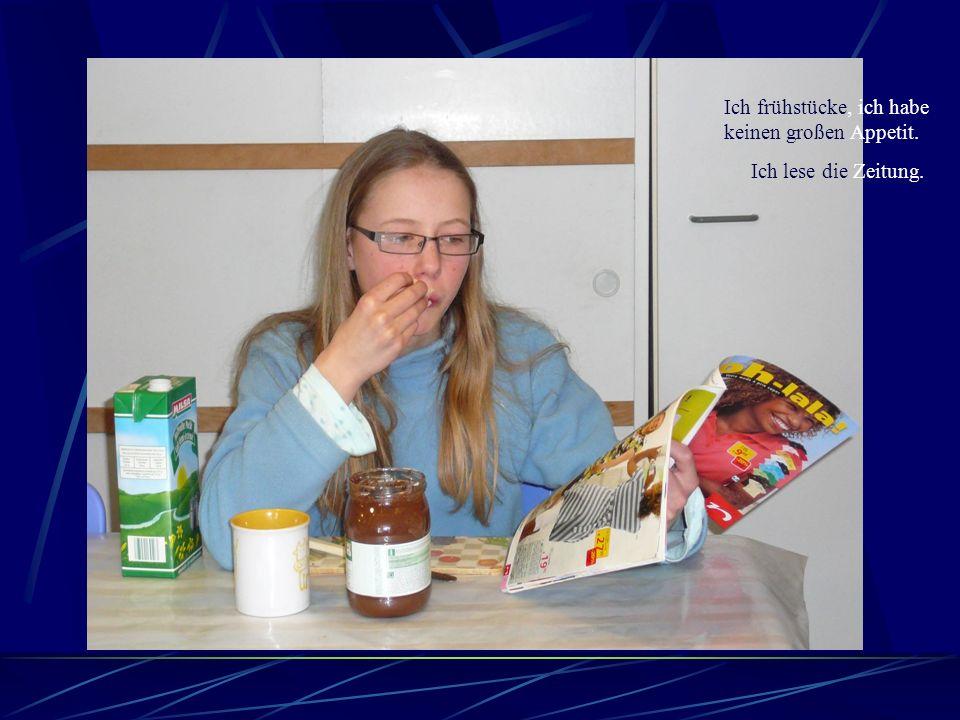Ich frühstücke, ich habe keinen großen Appetit. Ich lese die Zeitung.