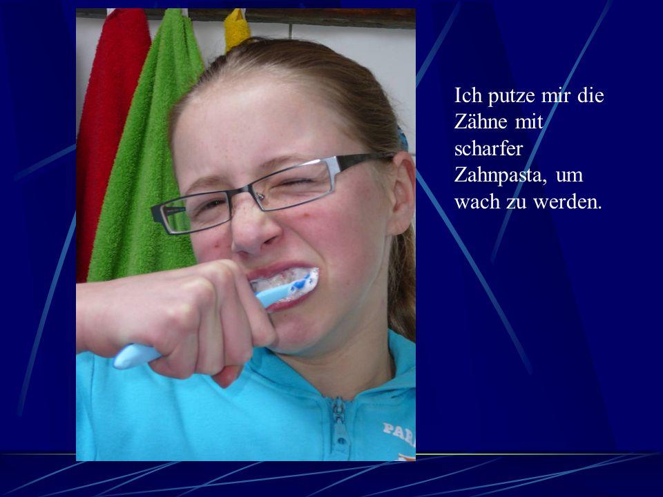 Ich putze mir die Zähne mit scharfer Zahnpasta, um wach zu werden.