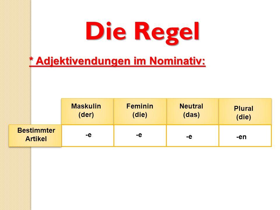 Die Regel * Adjektivendungen im Nominativ: Maskulin (der) Feminin (die) Neutral (das) Plural (die) Bestimmter Artikel -e -en