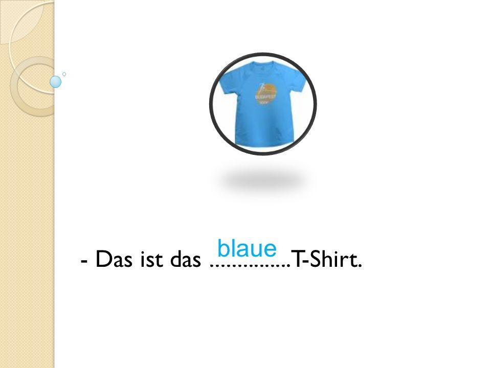 - Das ist das............... T-Shirt. blaue
