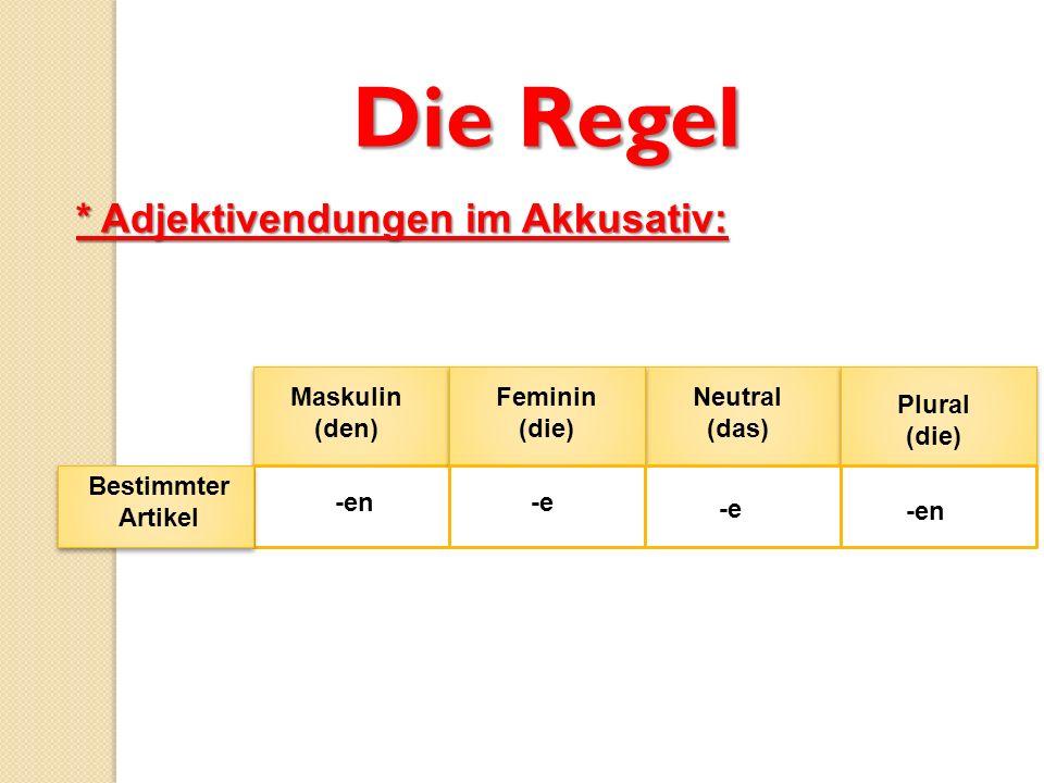 Die Regel * Adjektivendungen im Akkusativ: Maskulin (den) Feminin (die) Neutral (das) Plural (die) Bestimmter Artikel -en-e -en