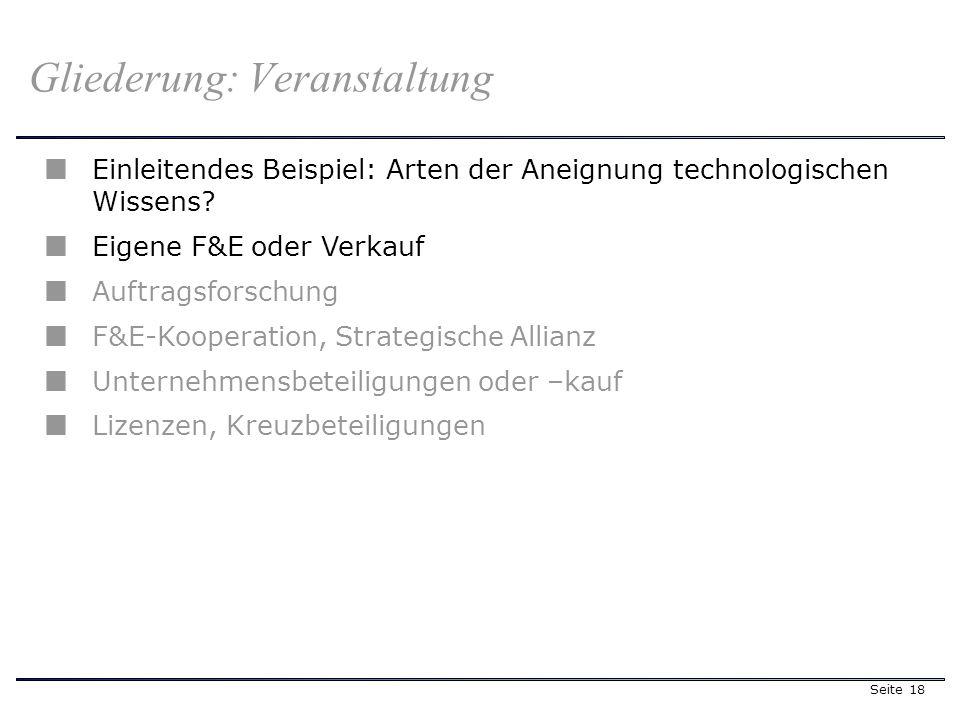 Seite 18 Gliederung: Veranstaltung Einleitendes Beispiel: Arten der Aneignung technologischen Wissens? Eigene F&E oder Verkauf Auftragsforschung F&E-K