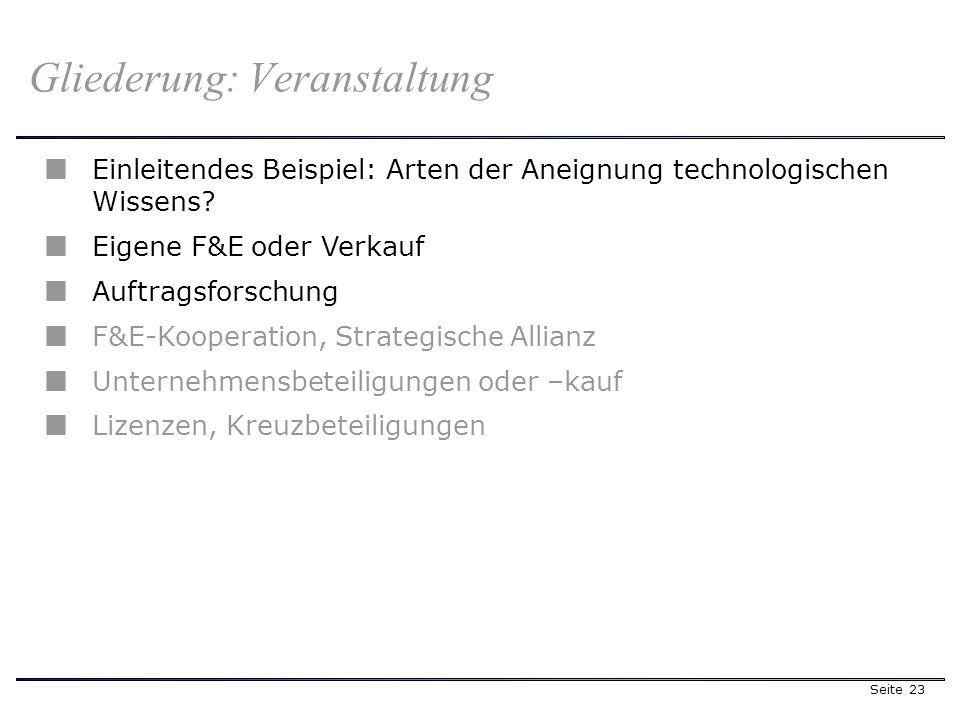 Seite 23 Gliederung: Veranstaltung Einleitendes Beispiel: Arten der Aneignung technologischen Wissens? Eigene F&E oder Verkauf Auftragsforschung F&E-K