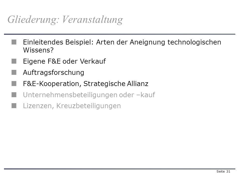 Seite 31 Gliederung: Veranstaltung Einleitendes Beispiel: Arten der Aneignung technologischen Wissens? Eigene F&E oder Verkauf Auftragsforschung F&E-K