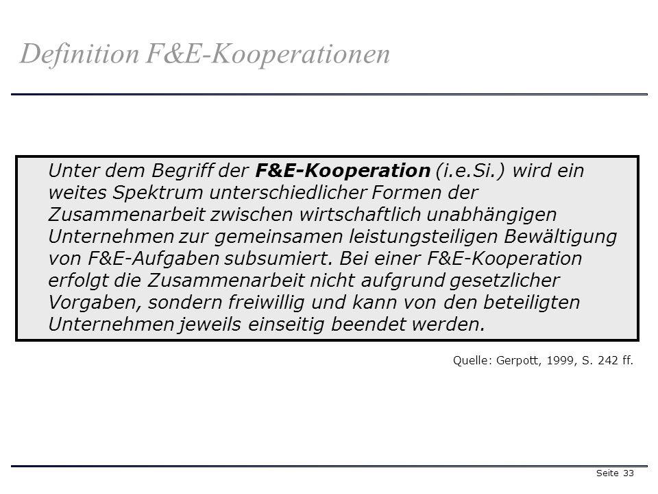 Seite 33 Unter dem Begriff der F&E-Kooperation (i.e.Si.) wird ein weites Spektrum unterschiedlicher Formen der Zusammenarbeit zwischen wirtschaftlich unabhängigen Unternehmen zur gemeinsamen leistungsteiligen Bewältigung von F&E-Aufgaben subsumiert.