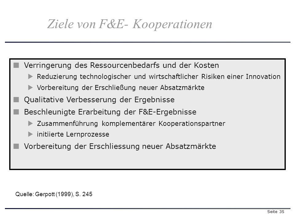 Seite 35 Verringerung des Ressourcenbedarfs und der Kosten Reduzierung technologischer und wirtschaftlicher Risiken einer Innovation Vorbereitung der Erschließung neuer Absatzmärkte Qualitative Verbesserung der Ergebnisse Beschleunigte Erarbeitung der F&E-Ergebnisse Zusammenführung komplementärer Kooperationspartner initiierte Lernprozesse Vorbereitung der Erschliessung neuer Absatzmärkte Quelle: Gerpott (1999), S.