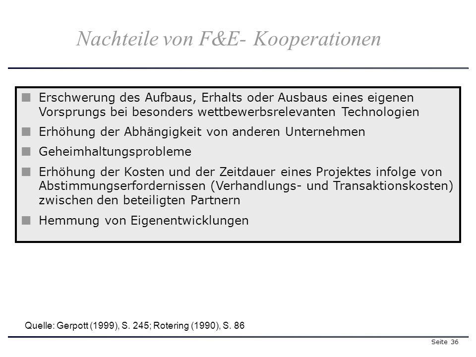 Seite 36 Erschwerung des Aufbaus, Erhalts oder Ausbaus eines eigenen Vorsprungs bei besonders wettbewerbsrelevanten Technologien Erhöhung der Abhängigkeit von anderen Unternehmen Geheimhaltungsprobleme Erhöhung der Kosten und der Zeitdauer eines Projektes infolge von Abstimmungserfordernissen (Verhandlungs- und Transaktionskosten) zwischen den beteiligten Partnern Hemmung von Eigenentwicklungen Quelle: Gerpott (1999), S.