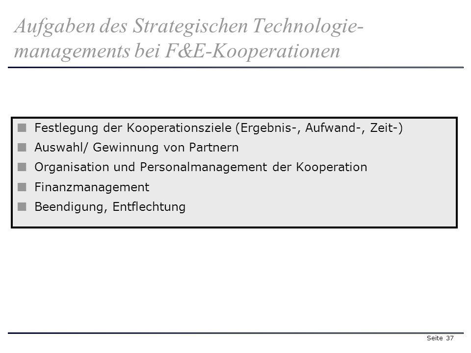 Seite 37 Aufgaben des Strategischen Technologie- managements bei F&E-Kooperationen Festlegung der Kooperationsziele (Ergebnis-, Aufwand-, Zeit-) Auswahl/ Gewinnung von Partnern Organisation und Personalmanagement der Kooperation Finanzmanagement Beendigung, Entflechtung