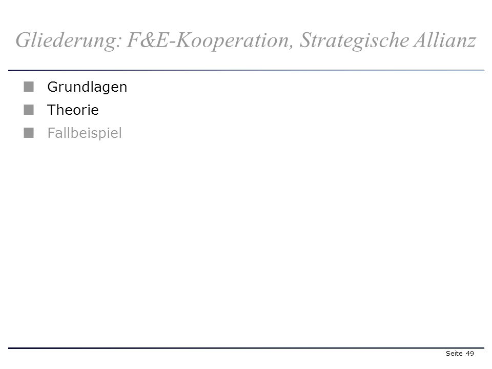 Seite 49 Gliederung: F&E-Kooperation, Strategische Allianz Grundlagen Theorie Fallbeispiel