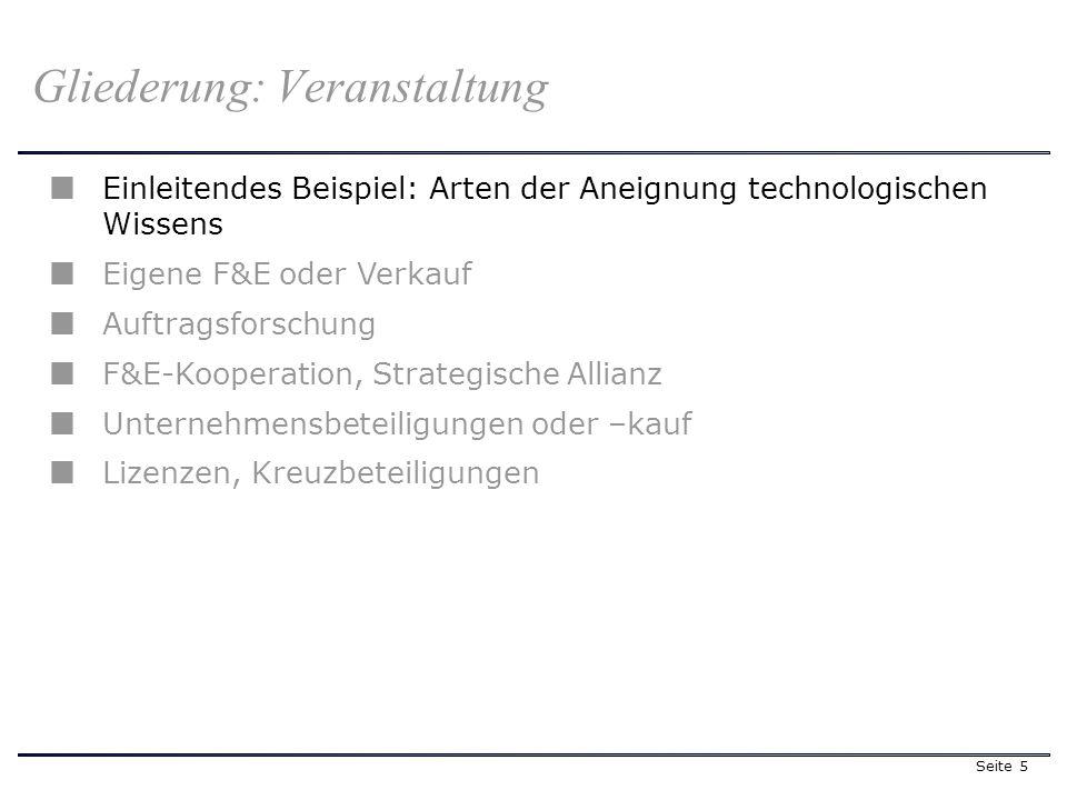 Seite 5 Gliederung: Veranstaltung Einleitendes Beispiel: Arten der Aneignung technologischen Wissens Eigene F&E oder Verkauf Auftragsforschung F&E-Kooperation, Strategische Allianz Unternehmensbeteiligungen oder –kauf Lizenzen, Kreuzbeteiligungen