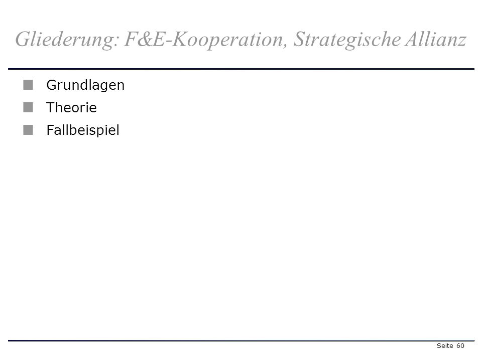 Seite 60 Gliederung: F&E-Kooperation, Strategische Allianz Grundlagen Theorie Fallbeispiel