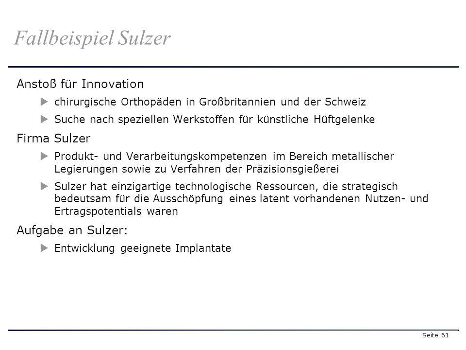Seite 61 Fallbeispiel Sulzer Anstoß für Innovation chirurgische Orthopäden in Großbritannien und der Schweiz Suche nach speziellen Werkstoffen für künstliche Hüftgelenke Firma Sulzer Produkt- und Verarbeitungskompetenzen im Bereich metallischer Legierungen sowie zu Verfahren der Präzisionsgießerei Sulzer hat einzigartige technologische Ressourcen, die strategisch bedeutsam für die Ausschöpfung eines latent vorhandenen Nutzen- und Ertragspotentials waren Aufgabe an Sulzer: Entwicklung geeignete Implantate