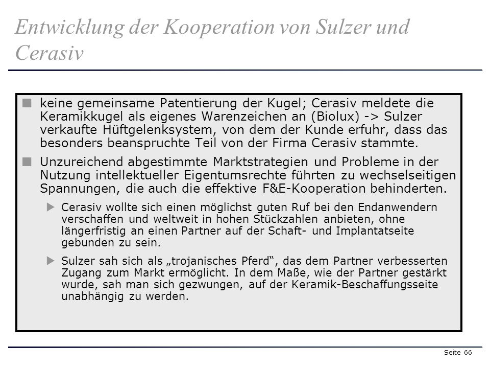 Seite 66 keine gemeinsame Patentierung der Kugel; Cerasiv meldete die Keramikkugel als eigenes Warenzeichen an (Biolux) -> Sulzer verkaufte Hüftgelenksystem, von dem der Kunde erfuhr, dass das besonders beanspruchte Teil von der Firma Cerasiv stammte.
