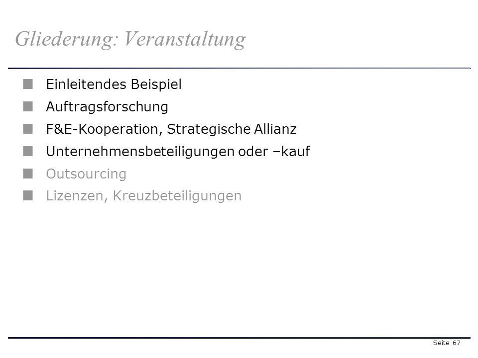 Seite 67 Gliederung: Veranstaltung Einleitendes Beispiel Auftragsforschung F&E-Kooperation, Strategische Allianz Unternehmensbeteiligungen oder –kauf Outsourcing Lizenzen, Kreuzbeteiligungen