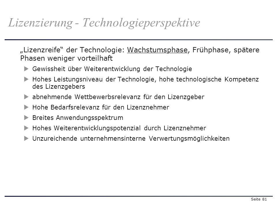 Seite 81 Lizenzreife der Technologie: Wachstumsphase, Frühphase, spätere Phasen weniger vorteilhaft Gewissheit über Weiterentwicklung der Technologie Hohes Leistungsniveau der Technologie, hohe technologische Kompetenz des Lizenzgebers abnehmende Wettbewerbsrelevanz für den Lizenzgeber Hohe Bedarfsrelevanz für den Lizenznehmer Breites Anwendungsspektrum Hohes Weiterentwicklungspotenzial durch Lizenznehmer Unzureichende unternehmensinterne Verwertungsmöglichkeiten Lizenzierung - Technologieperspektive
