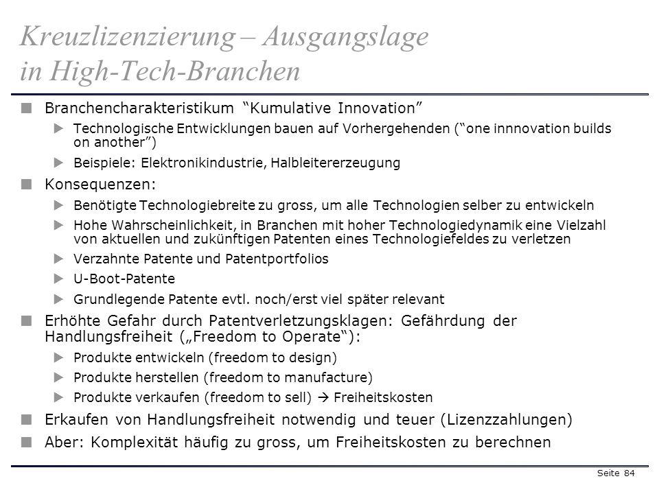 Seite 84 Kreuzlizenzierung – Ausgangslage in High-Tech-Branchen Branchencharakteristikum Kumulative Innovation Technologische Entwicklungen bauen auf Vorhergehenden (one innnovation builds on another) Beispiele: Elektronikindustrie, Halbleitererzeugung Konsequenzen: Benötigte Technologiebreite zu gross, um alle Technologien selber zu entwickeln Hohe Wahrscheinlichkeit, in Branchen mit hoher Technologiedynamik eine Vielzahl von aktuellen und zukünftigen Patenten eines Technologiefeldes zu verletzen Verzahnte Patente und Patentportfolios U-Boot-Patente Grundlegende Patente evtl.