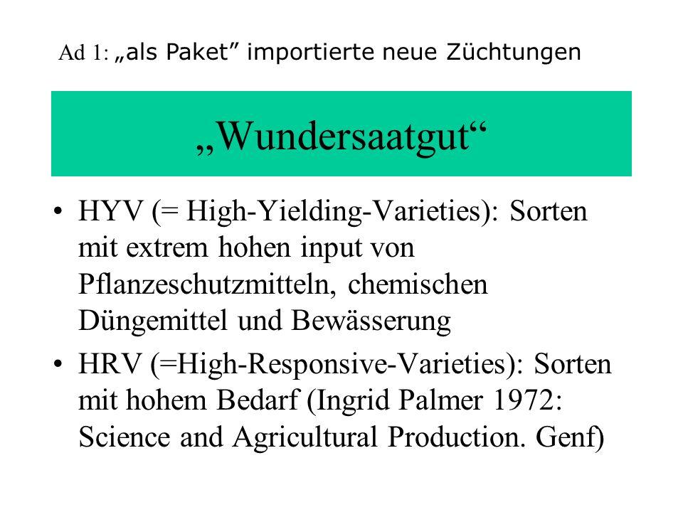 Wundersaatgut HYV (= High-Yielding-Varieties): Sorten mit extrem hohen input von Pflanzeschutzmitteln, chemischen Düngemittel und Bewässerung HRV (=Hi