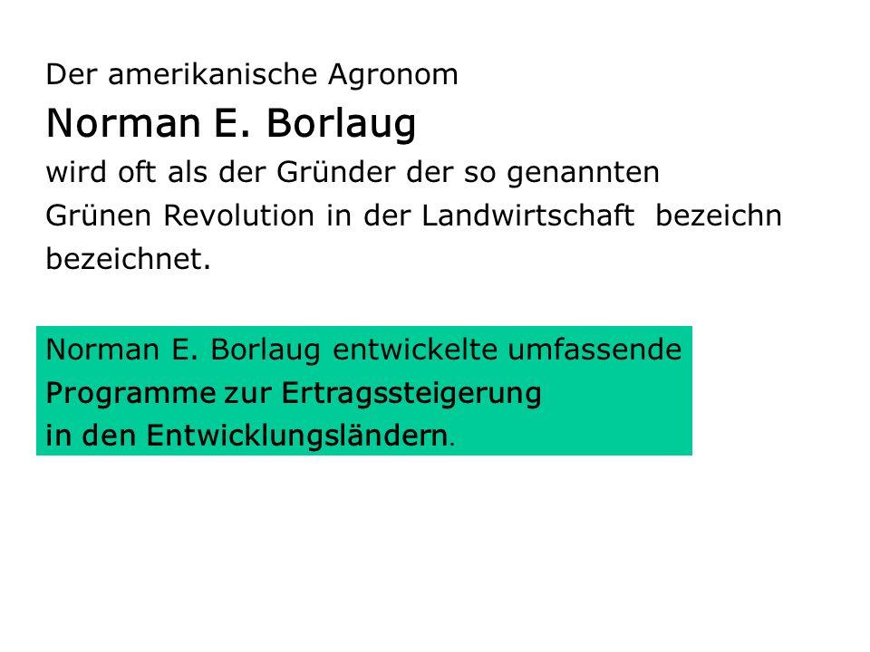 Der amerikanische Agronom Norman E. Borlaug wird oft als der Gründer der so genannten Grünen Revolution in der Landwirtschaft bezeichn bezeichnet. Nor