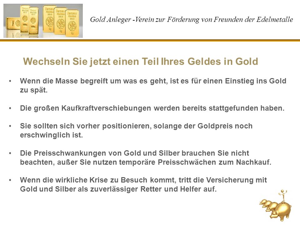 Gold Anleger -Verein zur Förderung von Freunden der Edelmetalle Wechseln Sie jetzt einen Teil Ihres Geldes in Gold Wenn die Masse begreift um was es g