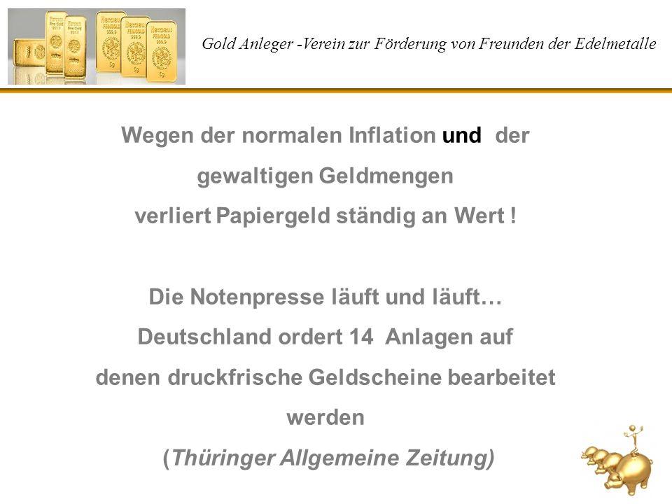 Gold Anleger -Verein zur Förderung von Freunden der Edelmetalle Wegen der normalen Inflation und der gewaltigen Geldmengen verliert Papiergeld ständig