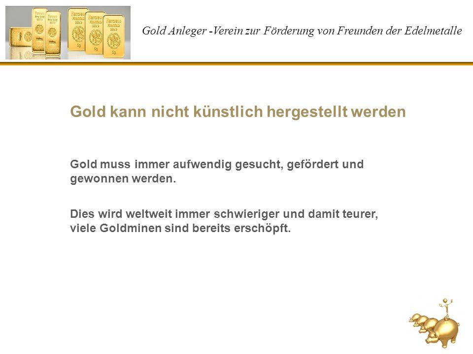 Gold Anleger -Verein zur Förderung von Freunden der Edelmetalle Gold kann nicht künstlich hergestellt werden Gold muss immer aufwendig gesucht, geförd