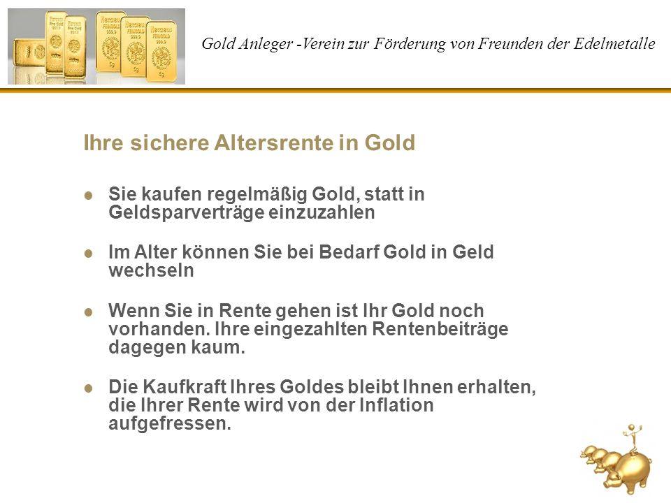 Gold Anleger -Verein zur Förderung von Freunden der Edelmetalle Ihre sichere Altersrente in Gold Sie kaufen regelmäßig Gold, statt in Geldsparverträge