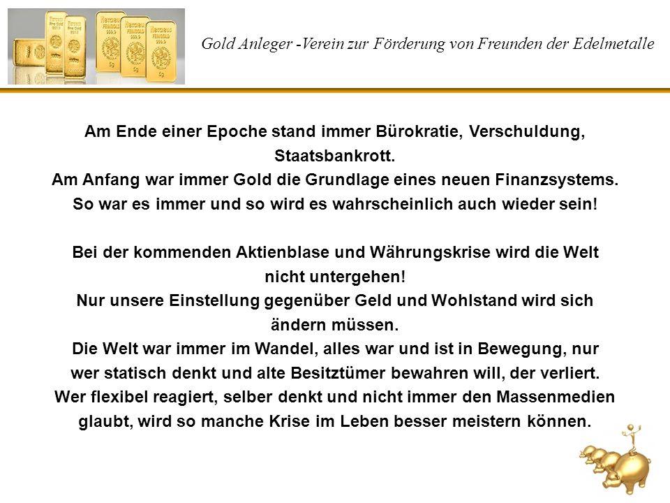 Gold Anleger -Verein zur Förderung von Freunden der Edelmetalle Am Ende einer Epoche stand immer Bürokratie, Verschuldung, Staatsbankrott. Am Anfang w